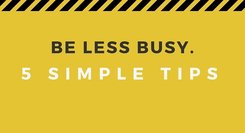 Feel Less Busy at the Office [5 Simple Tips]